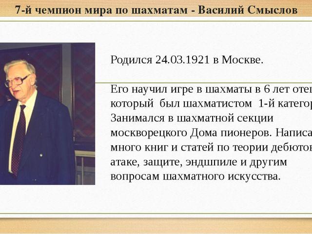 7-й чемпион мира по шахматам - Василий Смыслов Родился 24.03.1921 в Москве. Е...