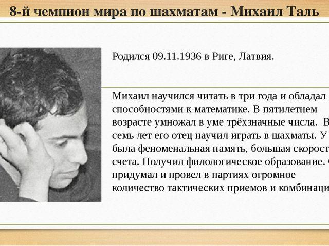 8-й чемпион мира по шахматам - Михаил Таль Родился 09.11.1936 в Риге, Латвия....