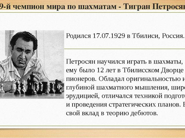 9-й чемпион мира по шахматам - Тигран Петросян Родился 17.07.1929 в Тбилиси,...