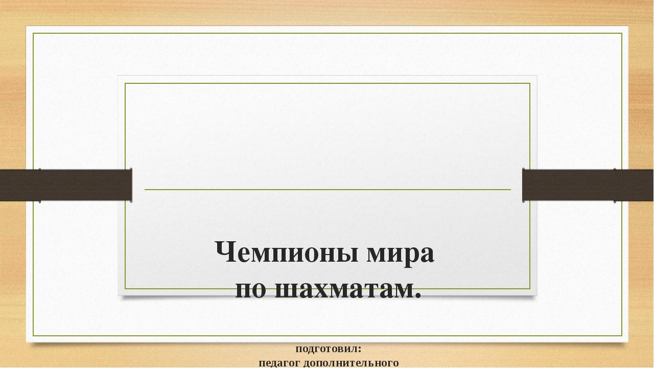 Чемпионы мира по шахматам. подготовил: педагог дополнительного образования Ро...