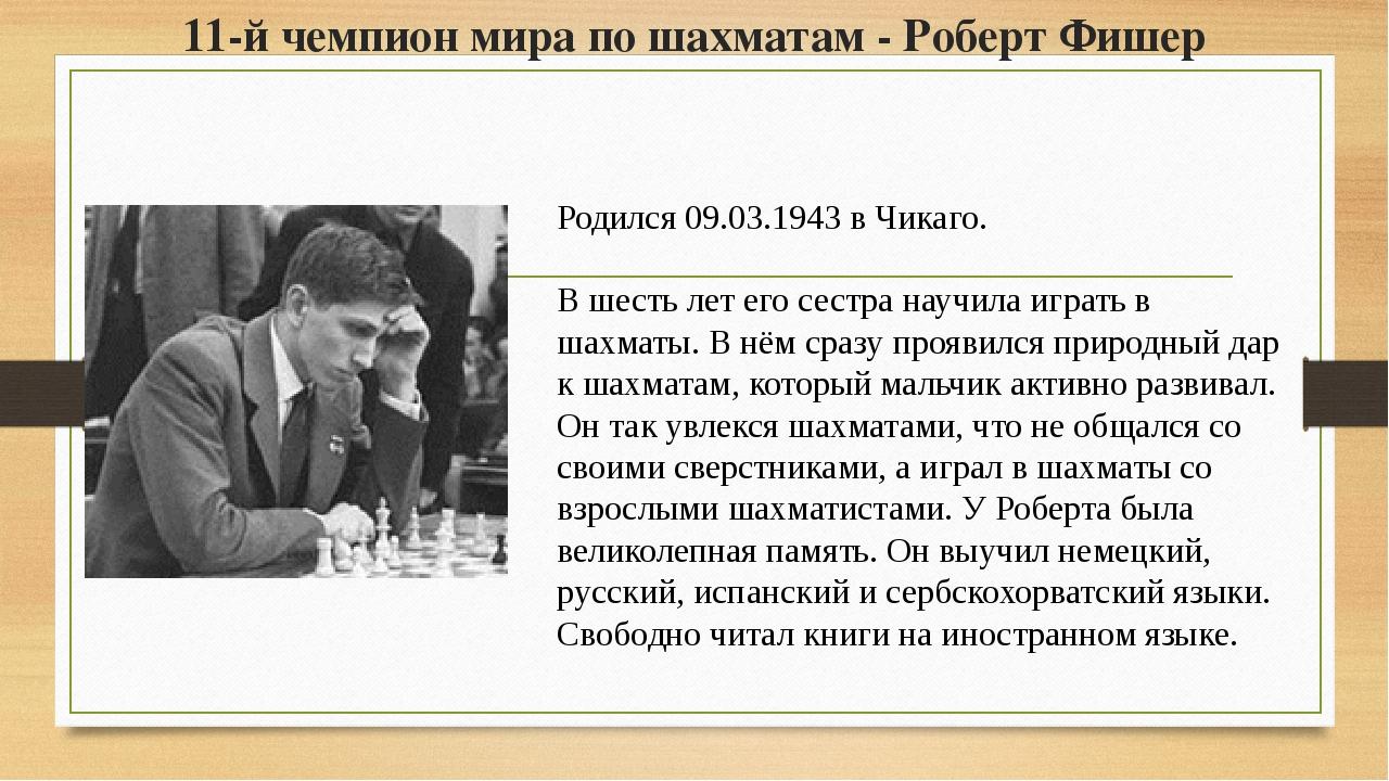 11-й чемпион мира по шахматам - Роберт Фишер Родился 09.03.1943 в Чикаго. В ш...