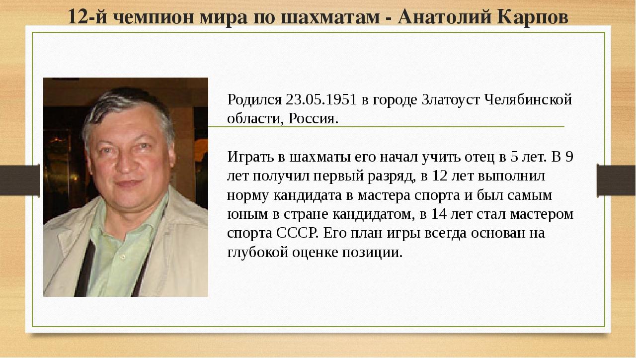 12-й чемпион мира по шахматам - Анатолий Карпов Родился 23.05.1951 в городе З...