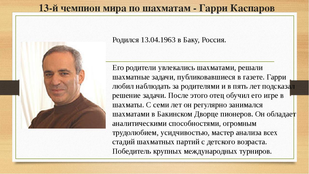 13-й чемпион мира по шахматам - Гарри Каспаров Родился 13.04.1963 в Баку, Рос...