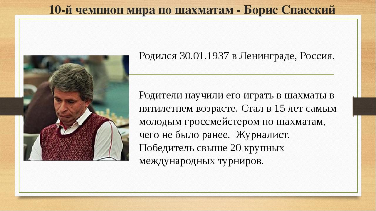 10-й чемпион мира по шахматам - Борис Спасский Родился 30.01.1937 в Ленинград...