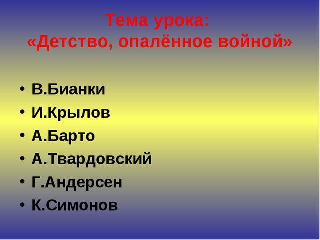 Тема урока: «Детство, опалённое войной» В.Бианки И.Крылов А.Барто А.Твардовск...