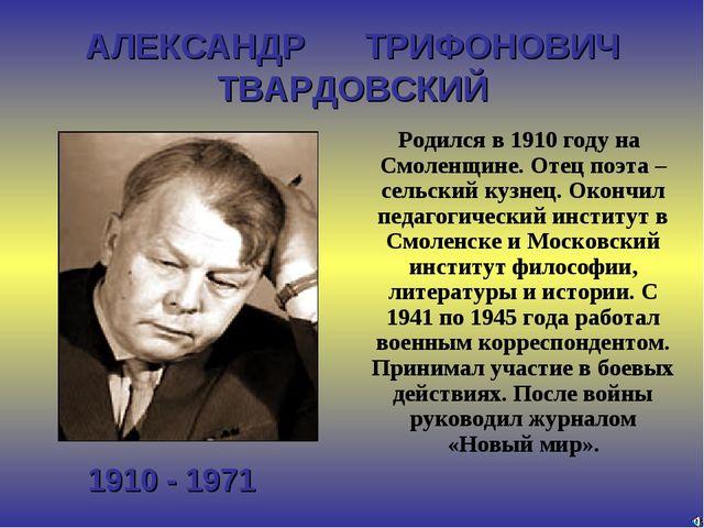 АЛЕКСАНДР ТРИФОНОВИЧ ТВАРДОВСКИЙ 1910 - 1971 Родился в 1910 году на Смоленщин...