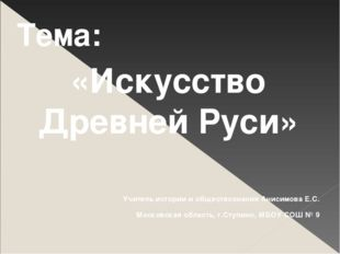 Тема: «Искусство Древней Руси» Учитель истории и обществознания Анисимова Е.С