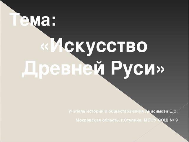 Тема: «Искусство Древней Руси» Учитель истории и обществознания Анисимова Е.С...