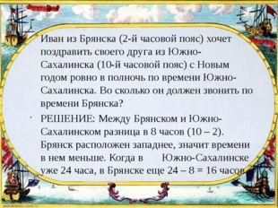 Иван из Брянска (2-й часовой пояс) хочет поздравить своего друга из Южно-Сах