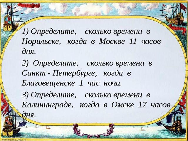 1) Определите, сколько времени в Норильске, когда в Москве 11 часов дня. 2)...
