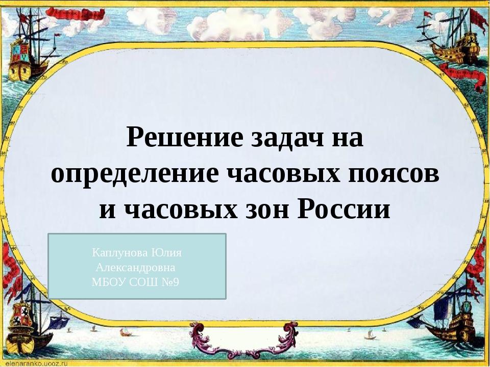 Решение задач на определение часовых поясов и часовых зон России Каплунова Юл...