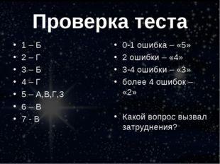 Проверка теста 1 – Б 2 – Г 3 – Б 4 – Г 5 – А,В,Г,З 6 – В 7 - В 0-1 ошибка – «