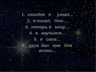 1.сегодня я узнал… 2.я понял, что… 3.теперь я могу… 4.я научился… 5.