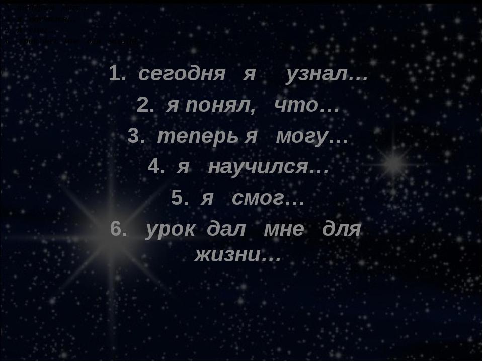 1.сегодня я узнал… 2.я понял, что… 3.теперь я могу… 4.я научился… 5....