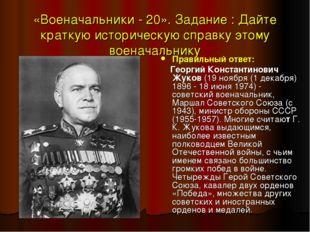 «Военачальники - 20». Задание : Дайте краткую историческую справку этому воен