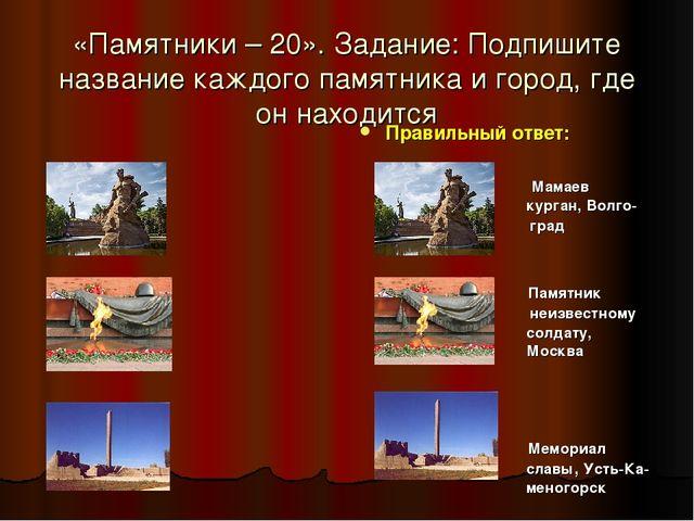 «Памятники – 20». Задание: Подпишите название каждого памятника и город, где...
