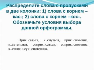 Распределите слова с пропусками в две колонки: 1) слова с корнем –кас-; 2) сл