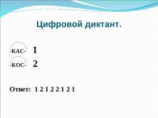 Цифровой диктант. -КАС- 1 -КОС- 2 Ответ: 1 2 1 2 2 1 2 1