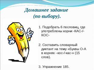 Домашнее задание (по выбору). 1. Подобрать 6 пословиц, где употреблены корни