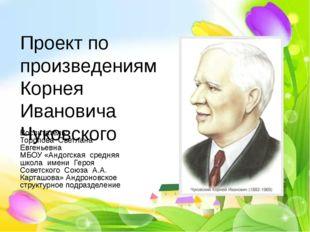 Проект по произведениям Корнея Ивановича Чуковского Воспитатель: Торопова Све