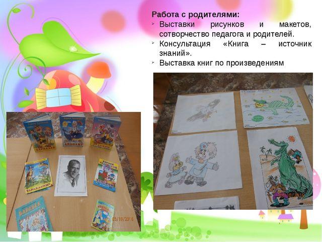 Работа с родителями: Выставки рисунков и макетов, сотворчество педагога и род...