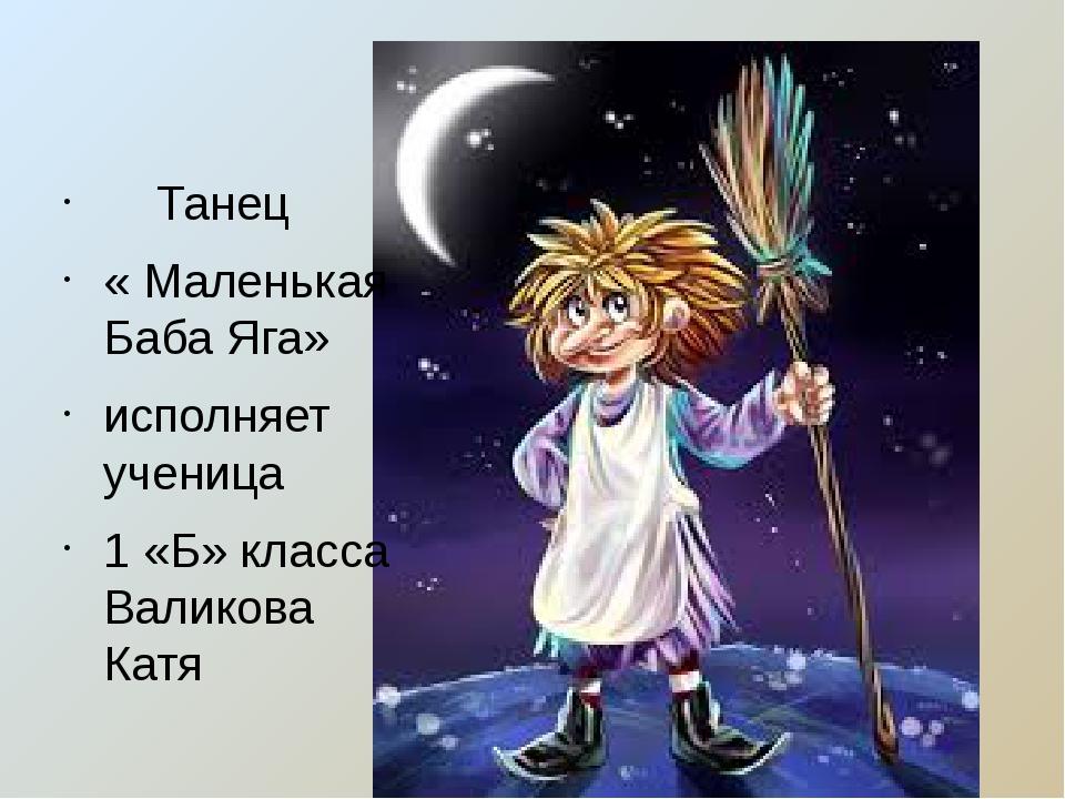 Танец « Маленькая Баба Яга» исполняет ученица 1 «Б» класса Валикова Катя