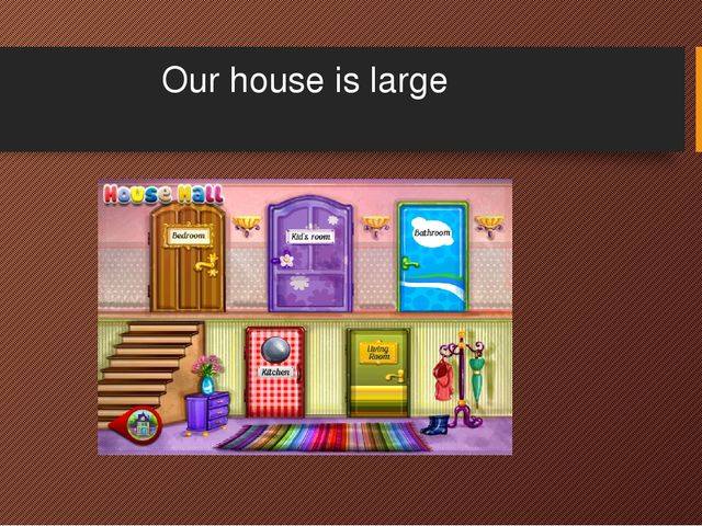 Our house is large