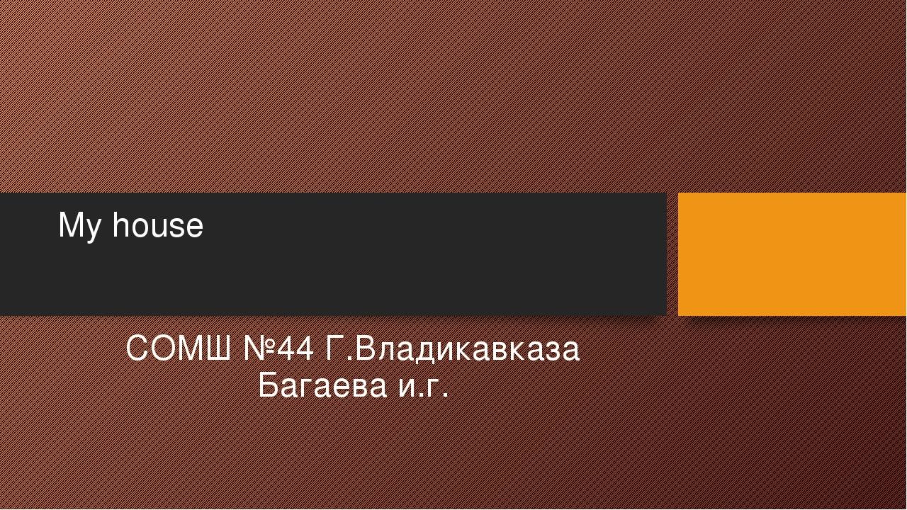 My house СОМШ №44 Г.Владикавказа Багаева и.г.