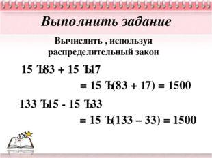 Выполнить задание Вычислить , используя распределительный закон 15 · 83 + 15