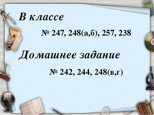 В классе № 247, 248(а,б), 257, 238 Домашнее задание № 242, 244, 248(в,г)
