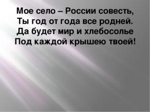 Мое село – России совесть, Ты год от года все родней. Да будет мир и хлебосол