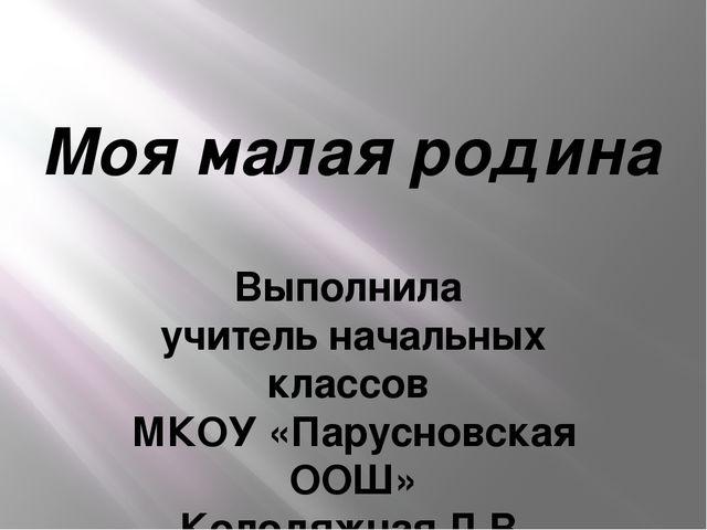 Моя малая родина Выполнила учитель начальных классов МКОУ «Парусновская ООШ»...