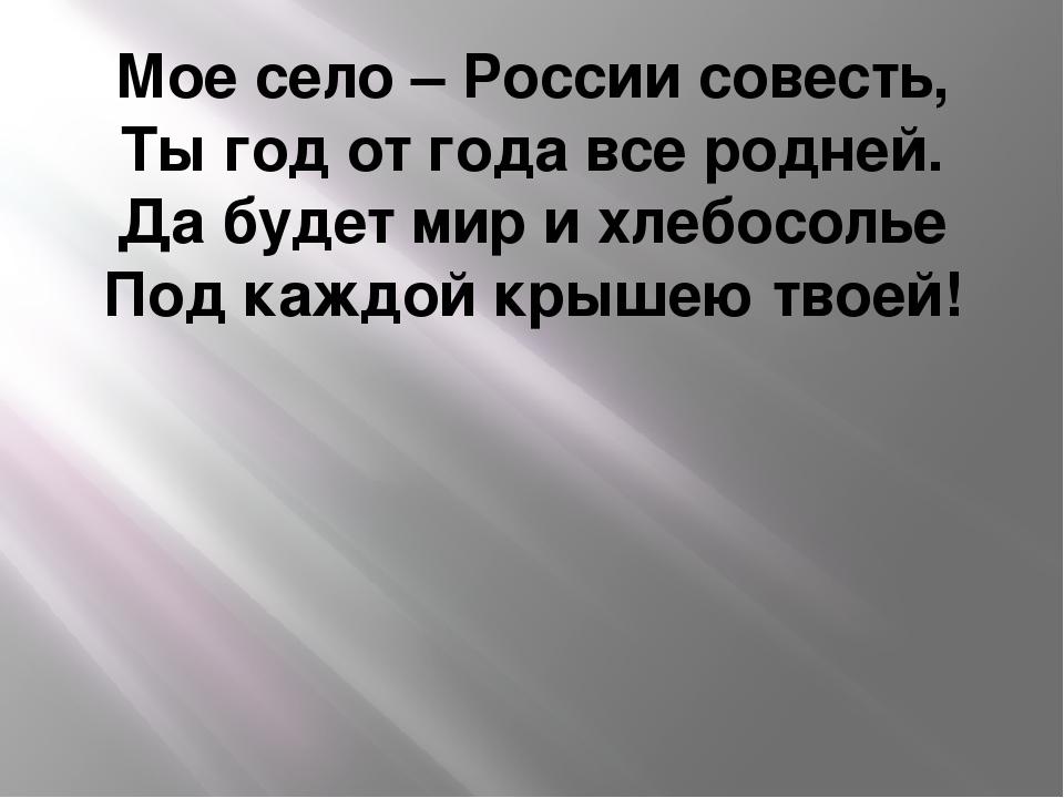 Мое село – России совесть, Ты год от года все родней. Да будет мир и хлебосол...