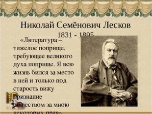 Николай Семёнович Лесков 1831 - 1895 «Литература – тяжелое поприще, требующее