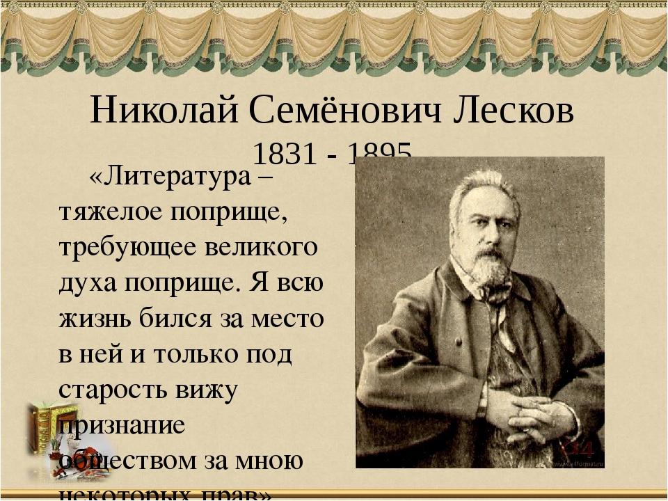 Николай Семёнович Лесков 1831 - 1895 «Литература – тяжелое поприще, требующее...