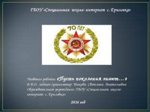 Название работы: «Пусть поколения знают…» Ф.И.О. педагог-организатор Ишкова С