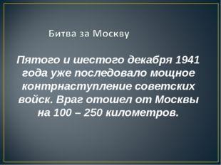 Пятого и шестого декабря 1941 года уже последовало мощное контрнаступление со