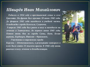 Швырёв Иван Михайлович Родился в 1924 году в крестьянской семье в селе Ерилов