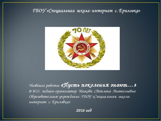 Название работы: «Пусть поколения знают…» Ф.И.О. педагог-организатор Ишкова С...