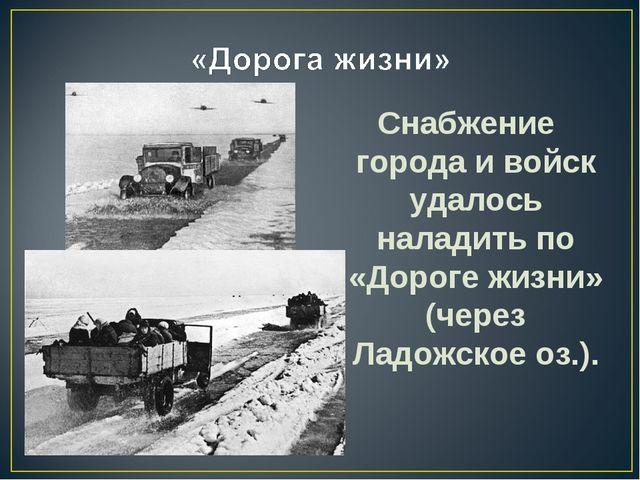Снабжение города и войск удалось наладить по «Дороге жизни» (через Ладожское...