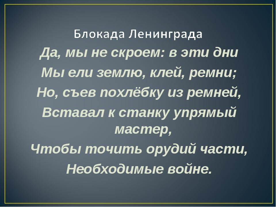 Да, мы не скроем: в эти дни Мы ели землю, клей, ремни; Но, съев похлёбку из р...