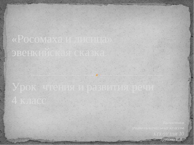 Урок чтения и развития речи 4 класс Выполнила учитель начальных классов КГКОУ...