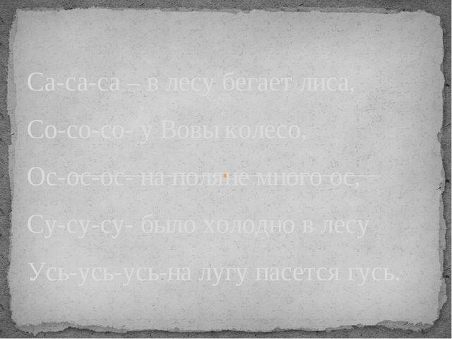 Са-са-са – в лесу бегает лиса, Со-со-со- у Вовы колесо, Ос-ос-ос- на поляне...