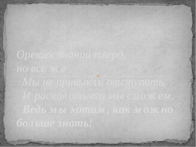 Орешек знаний тверд, но все же Мы не привыкли отступать, И расколоть его мы с...