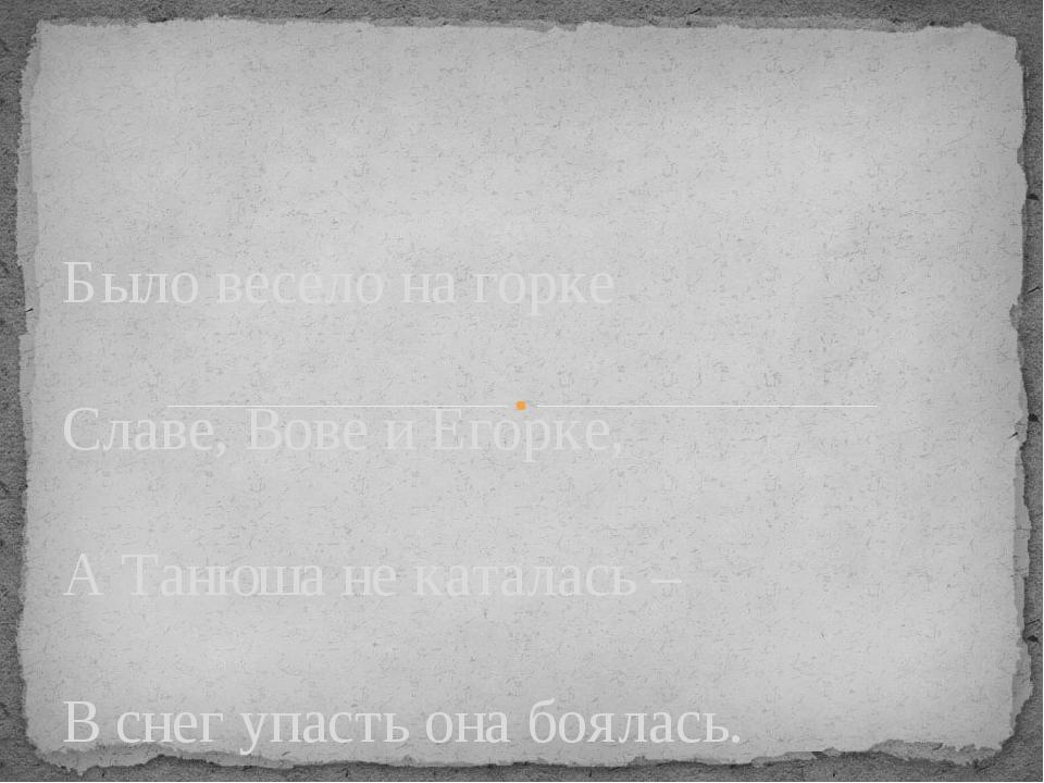 Было весело на горке Славе, Вове и Егорке, А Танюша не каталась – В снег упа...