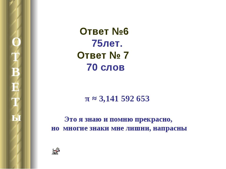 О Т В Е Т ы Ответ №6 75лет. Ответ № 7 70 слов π ≈ 3,141 592 653 Это я знаю и...