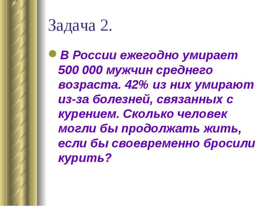Задача 2. В России ежегодно умирает 500000 мужчин среднего возраста. 42% из...
