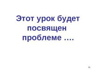 * Этот урок будет посвящен проблеме ….
