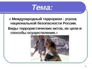 * Тема: « Международный терроризм - угроза национальной безопасности России.