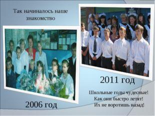 2011 год 2006 год Так начиналось наше знакомство Школьные годы чудесные! Как